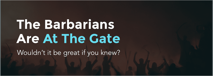 The Barbarians are at the gate, wouldn't it be great if you knew?